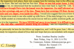 """Jonathan Stanley, May 18, 2018 email to Kristen Donmoyer: """"When the inspection took place, there was a puppy here for training, kept in the office apartment..She had only had her first shot. When we sent that puppy home, it died of Parvo...The only people who could have brought parvo into the kennel were the inspectors...."""" - Jonathan Stanley in an email"""